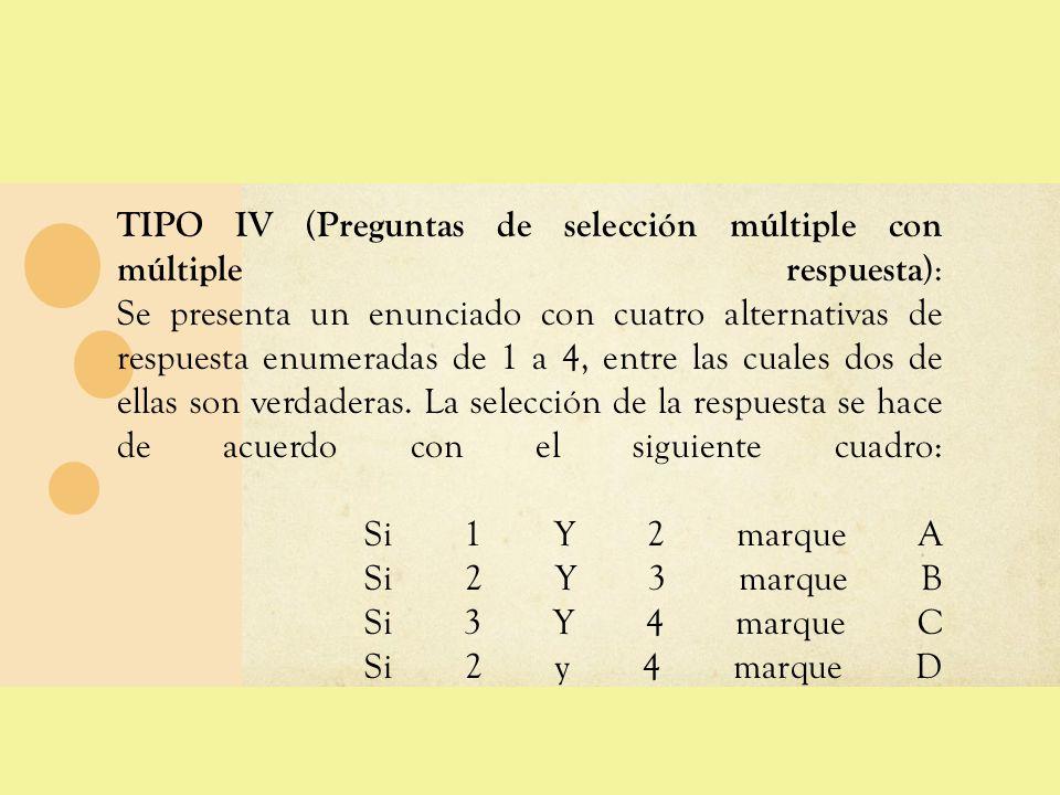 TIPO IV ( Preguntas de selección múltiple con múltiple respuesta ): Se presenta un enunciado con cuatro alternativas de respuesta enumeradas de 1 a 4,