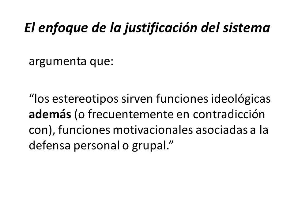 El enfoque de la justificación del sistema argumenta que: los estereotipos sirven funciones ideológicas además (o frecuentemente en contradicción con), funciones motivacionales asociadas a la defensa personal o grupal.