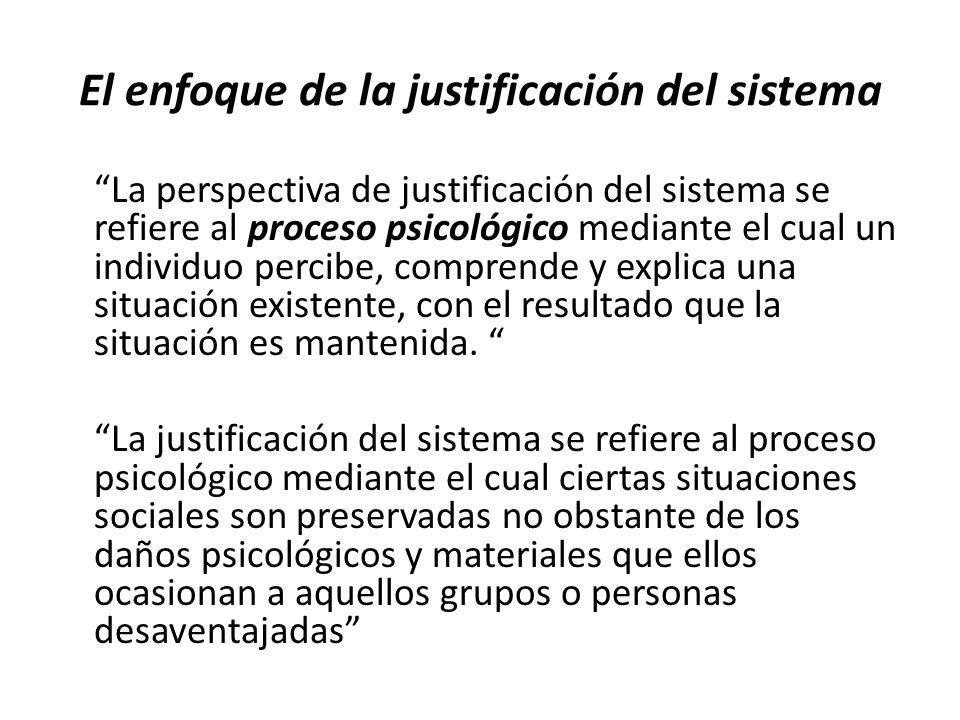 El enfoque de la justificación del sistema La perspectiva de justificación del sistema se refiere al proceso psicológico mediante el cual un individuo percibe, comprende y explica una situación existente, con el resultado que la situación es mantenida.