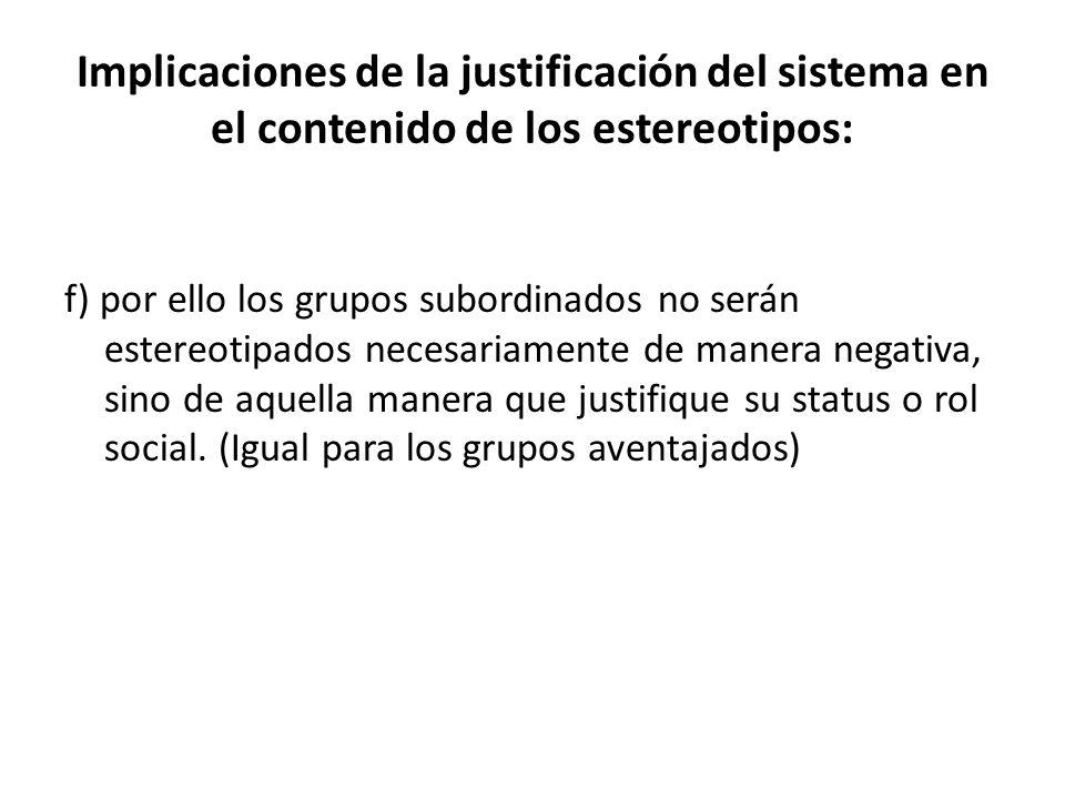 Implicaciones de la justificación del sistema en el contenido de los estereotipos: f) por ello los grupos subordinados no serán estereotipados necesariamente de manera negativa, sino de aquella manera que justifique su status o rol social.