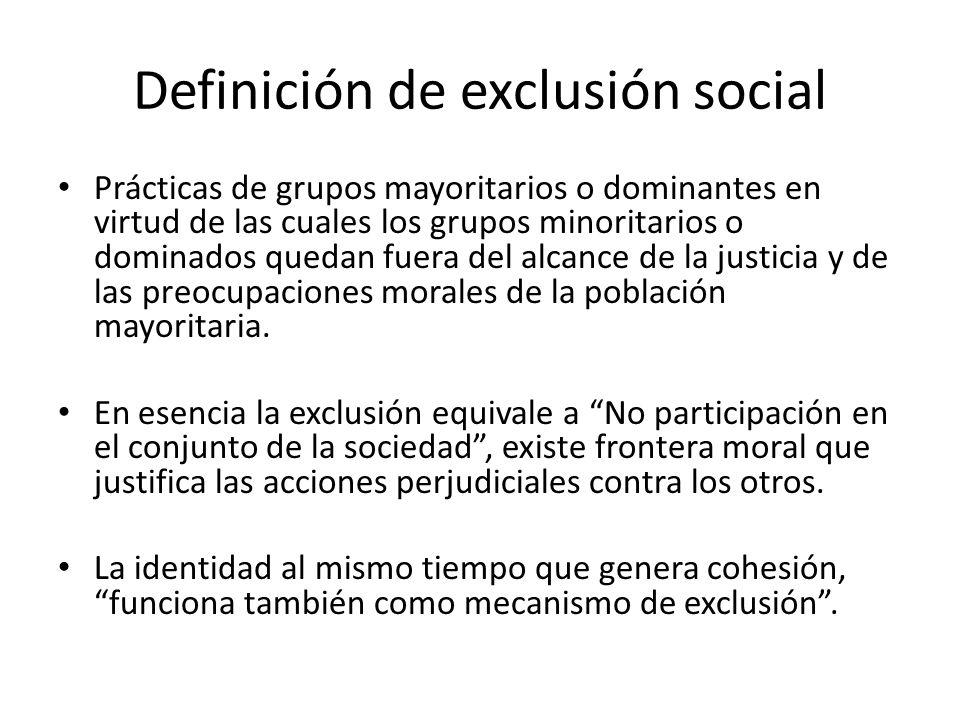 Definición de exclusión social Prácticas de grupos mayoritarios o dominantes en virtud de las cuales los grupos minoritarios o dominados quedan fuera del alcance de la justicia y de las preocupaciones morales de la población mayoritaria.