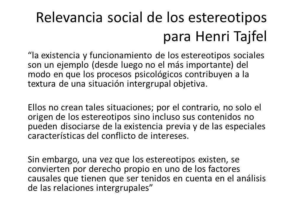 Relevancia social de los estereotipos para Henri Tajfel la existencia y funcionamiento de los estereotipos sociales son un ejemplo (desde luego no el más importante) del modo en que los procesos psicológicos contribuyen a la textura de una situación intergrupal objetiva.