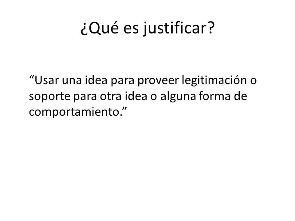 ¿Qué es justificar? Usar una idea para proveer legitimación o soporte para otra idea o alguna forma de comportamiento.