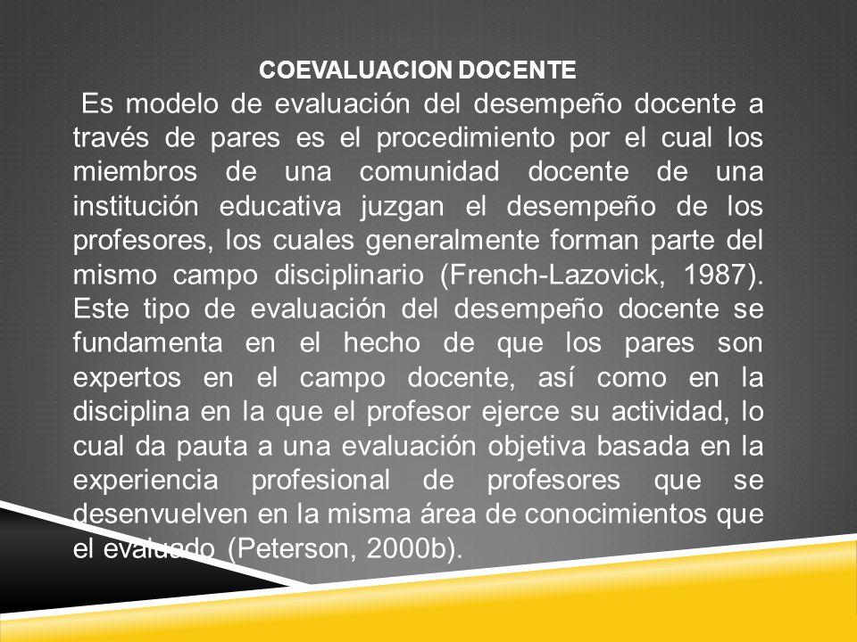 COEVALUACION DOCENTE Es modelo de evaluación del desempeño docente a través de pares es el procedimiento por el cual los miembros de una comunidad doc