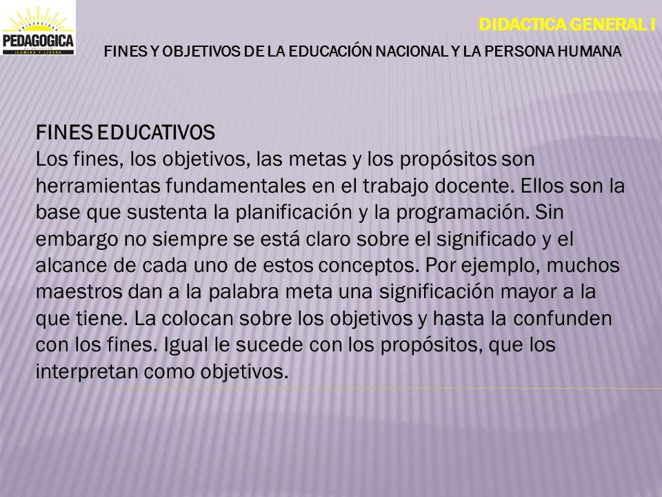 DIDACTICA GENERAL I FINES Y OBJETIVOS DE LA EDUCACIÓN NACIONAL Y LA PERSONA HUMANA FINES EDUCATIVOS Los fines, los objetivos, las metas y los propósit
