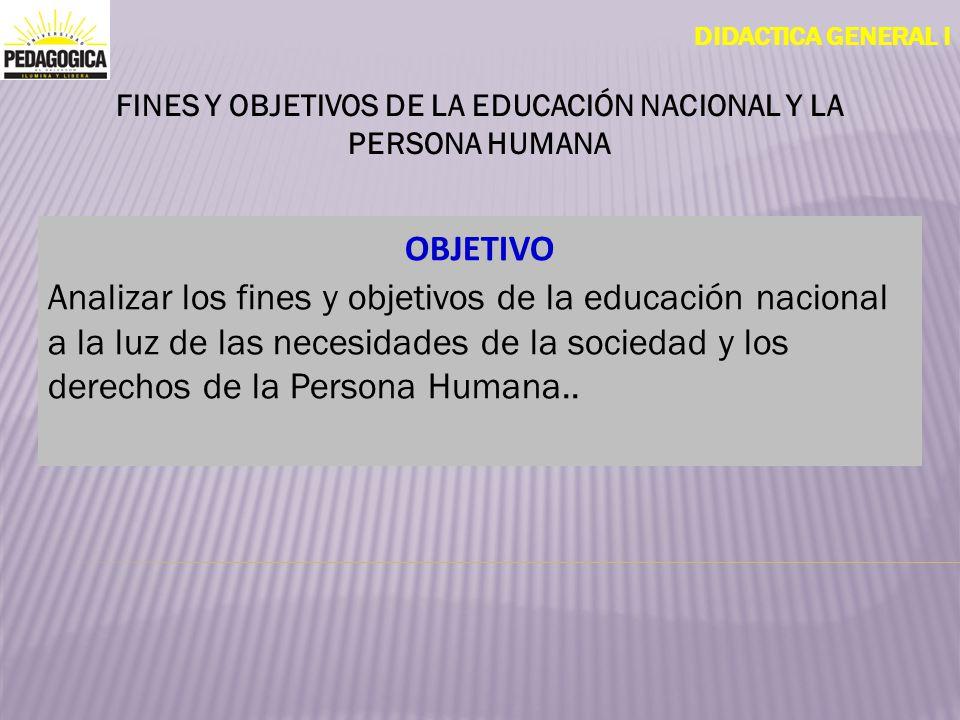 DIDACTICA GENERAL I OBJETIVO Analizar los fines y objetivos de la educación nacional a la luz de las necesidades de la sociedad y los derechos de la P