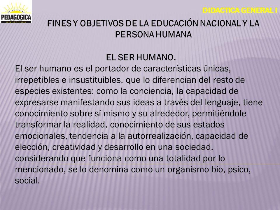 DIDACTICA GENERAL I FINES Y OBJETIVOS DE LA EDUCACIÓN NACIONAL Y LA PERSONA HUMANA EL SER HUMANO. El ser humano es el portador de características únic