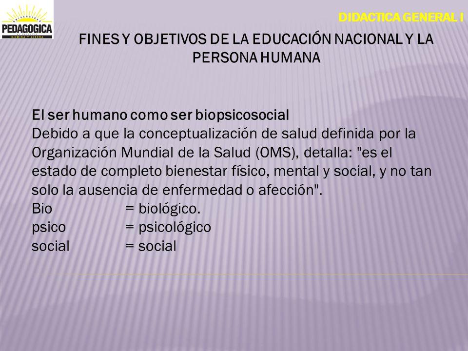 DIDACTICA GENERAL I FINES Y OBJETIVOS DE LA EDUCACIÓN NACIONAL Y LA PERSONA HUMANA El ser humano como ser biopsicosocial Debido a que la conceptualiza