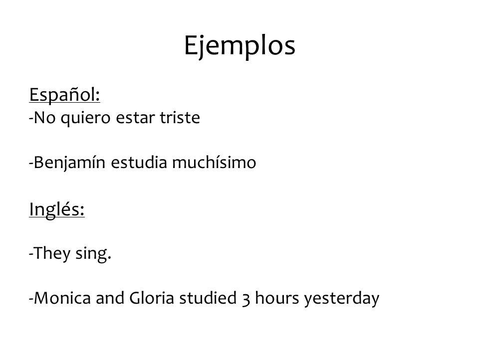Ejemplos Español: -No quiero estar triste -Benjamín estudia muchísimo Inglés: -They sing.