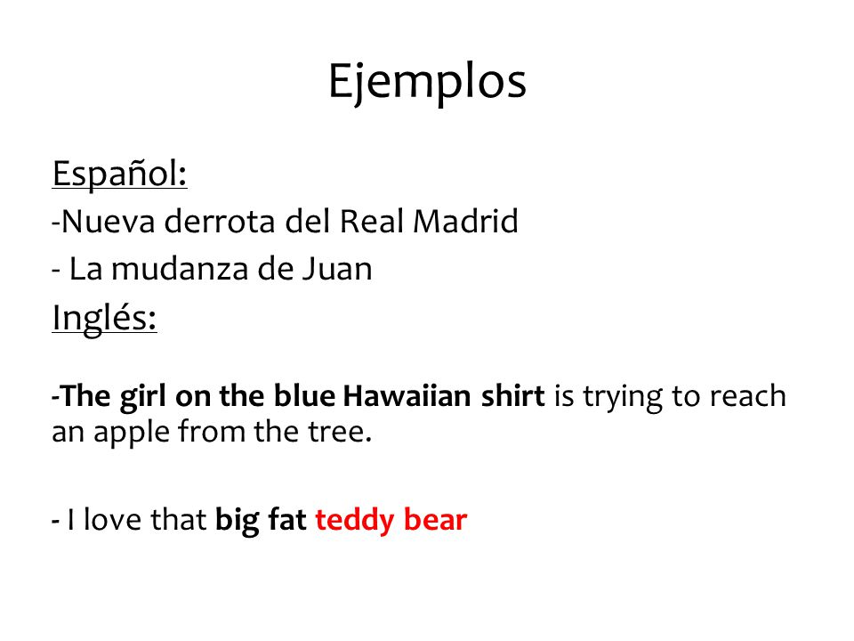 Ejemplos Español: -Nueva derrota del Real Madrid - La mudanza de Juan Inglés: -The girl on the blue Hawaiian shirt is trying to reach an apple from th