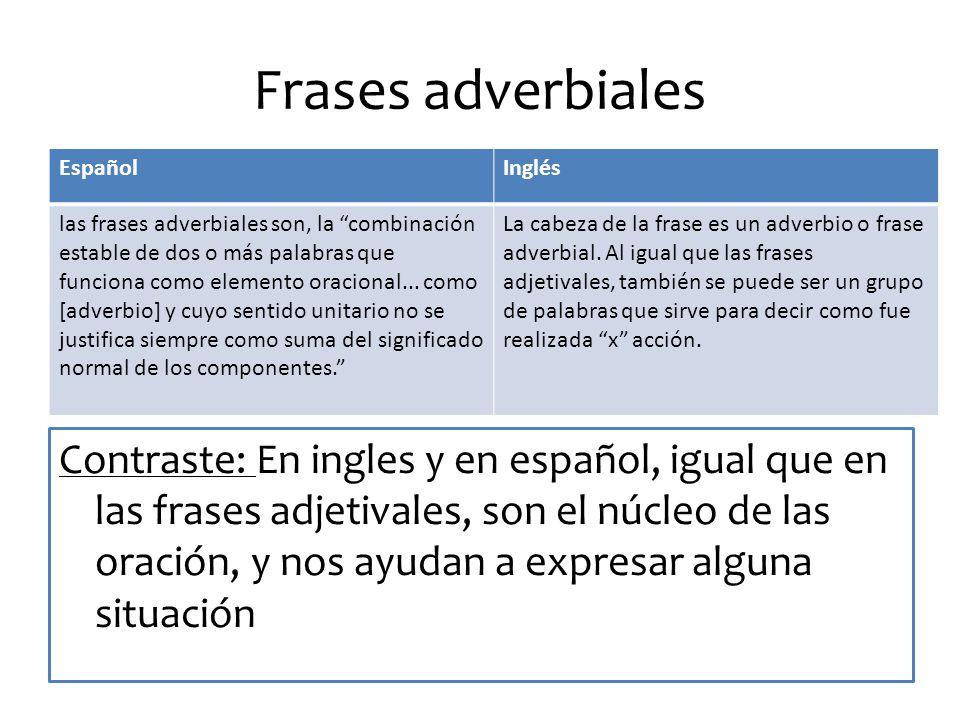 Frases adverbiales Contraste: En ingles y en español, igual que en las frases adjetivales, son el núcleo de las oración, y nos ayudan a expresar alguna situación EspañolInglés las frases adverbiales son, la combinación estable de dos o más palabras que funciona como elemento oracional...