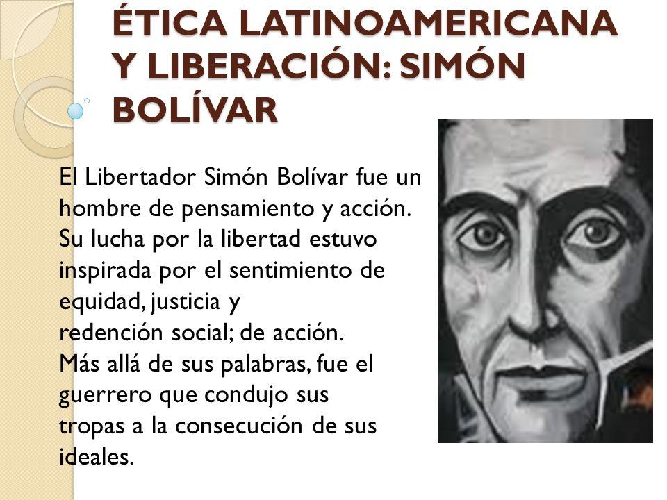 ÉTICA LATINOAMERICANA Y LIBERACIÓN: SIMÓN BOLÍVAR El Libertador Simón Bolívar fue un hombre de pensamiento y acción. Su lucha por la libertad estuvo i