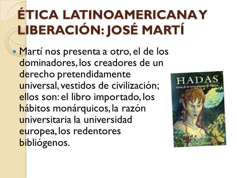 ÉTICA LATINOAMERICANA Y LIBERACIÓN: JOSÉ MARTÍ Martí nos presenta a otro, el de los dominadores, los creadores de un derecho pretendidamente universal