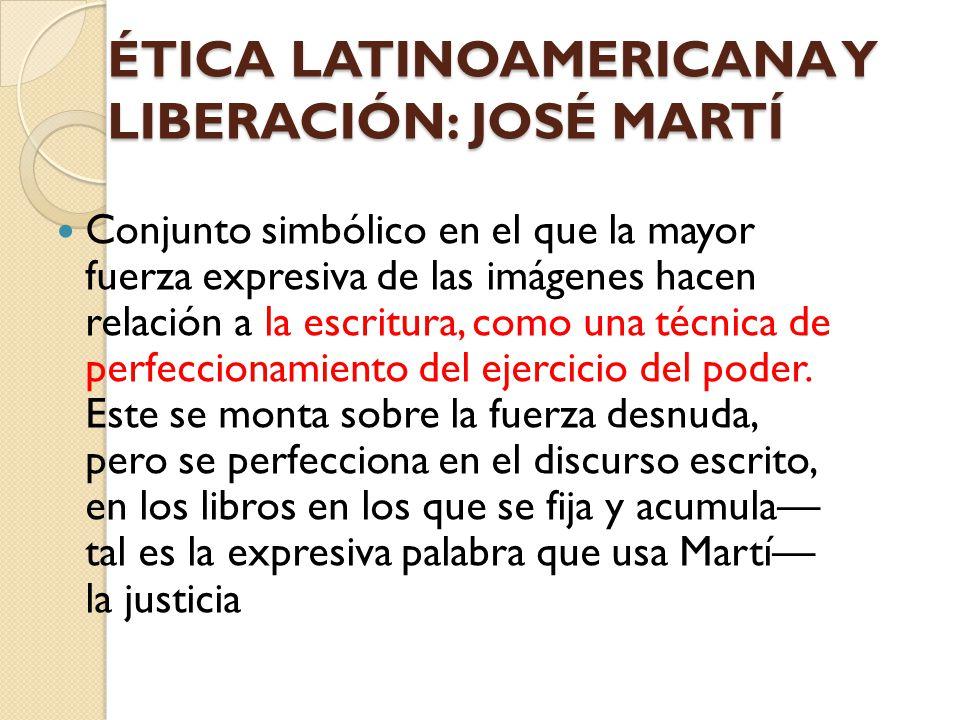 ÉTICA LATINOAMERICANA Y LIBERACIÓN: JOSÉ MARTÍ Conjunto simbólico en el que la mayor fuerza expresiva de las imágenes hacen relación a la escritura, c