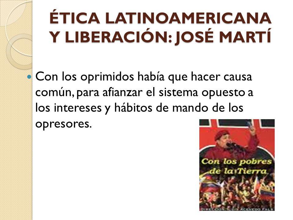 ÉTICA LATINOAMERICANA Y LIBERACIÓN: JOSÉ MARTÍ Con los oprimidos había que hacer causa común, para afianzar el sistema opuesto a los intereses y hábit