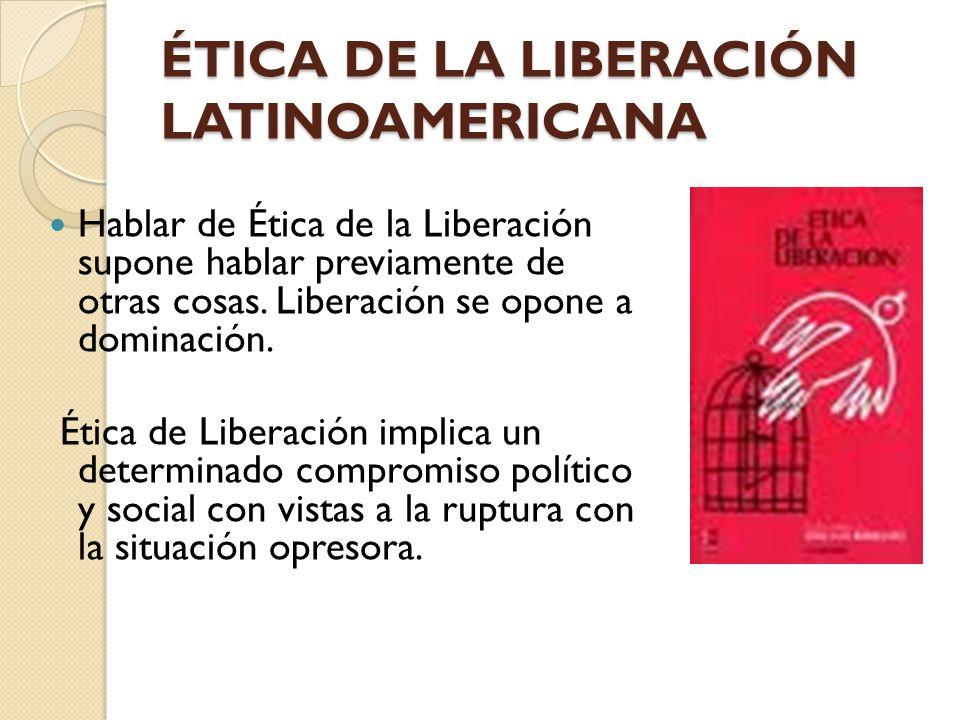 ÉTICA DE LA LIBERACIÓN LATINOAMERICANA Hablar de Ética de la Liberación supone hablar previamente de otras cosas. Liberación se opone a dominación. Ét