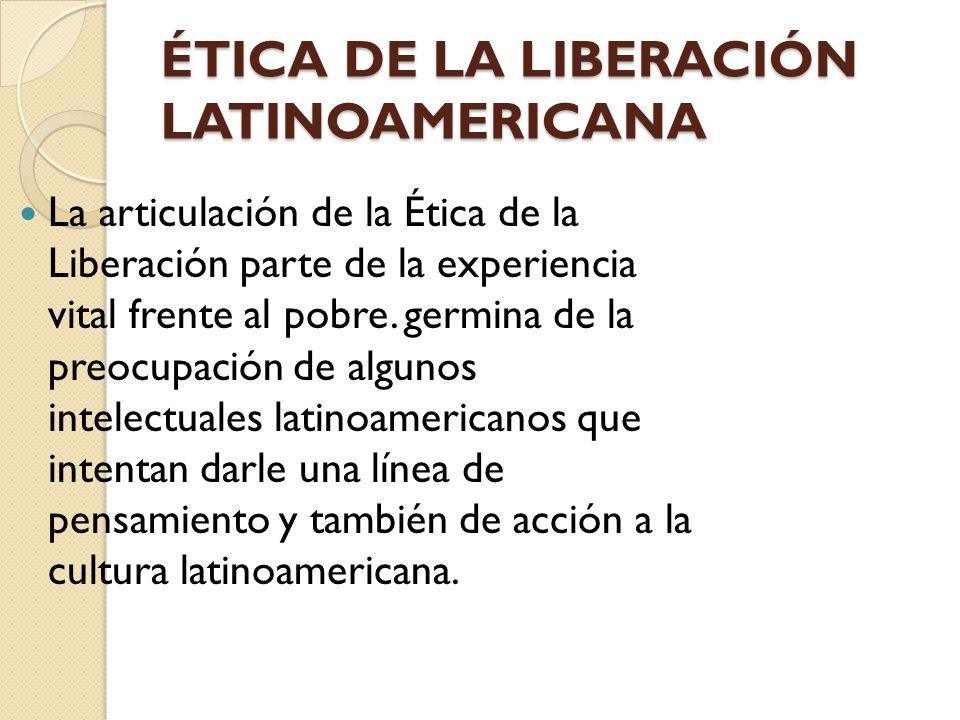 ÉTICA DE LA LIBERACIÓN LATINOAMERICANA La articulación de la Ética de la Liberación parte de la experiencia vital frente al pobre. germina de la preoc