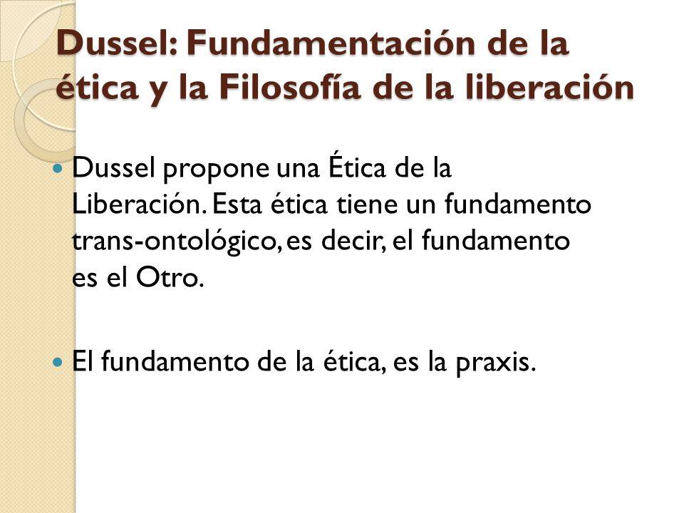 Dussel: Fundamentación de la ética y la Filosofía de la liberación Dussel propone una Ética de la Liberación. Esta ética tiene un fundamento trans-ont