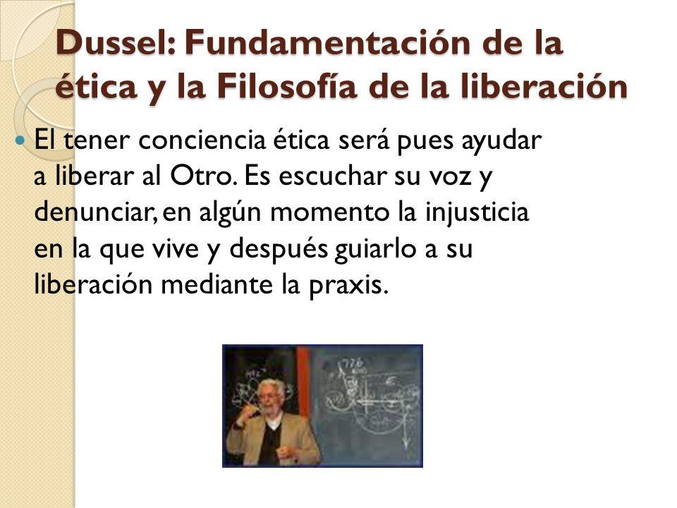 Dussel: Fundamentación de la ética y la Filosofía de la liberación El tener conciencia ética será pues ayudar a liberar al Otro. Es escuchar su voz y