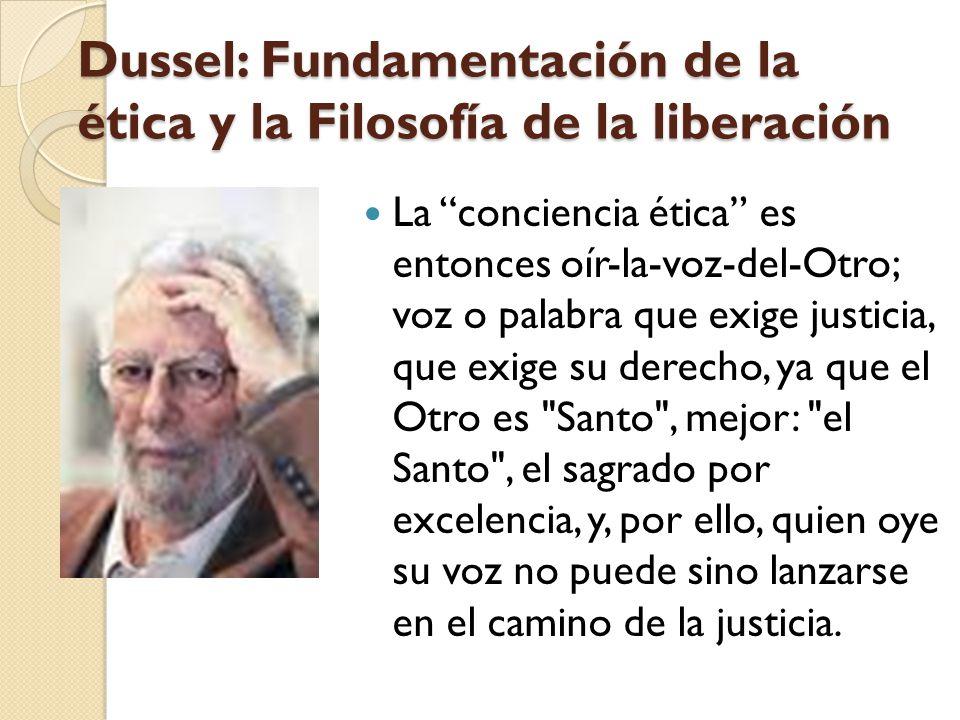 Dussel: Fundamentación de la ética y la Filosofía de la liberación La conciencia ética es entonces oír-la-voz-del-Otro; voz o palabra que exige justic
