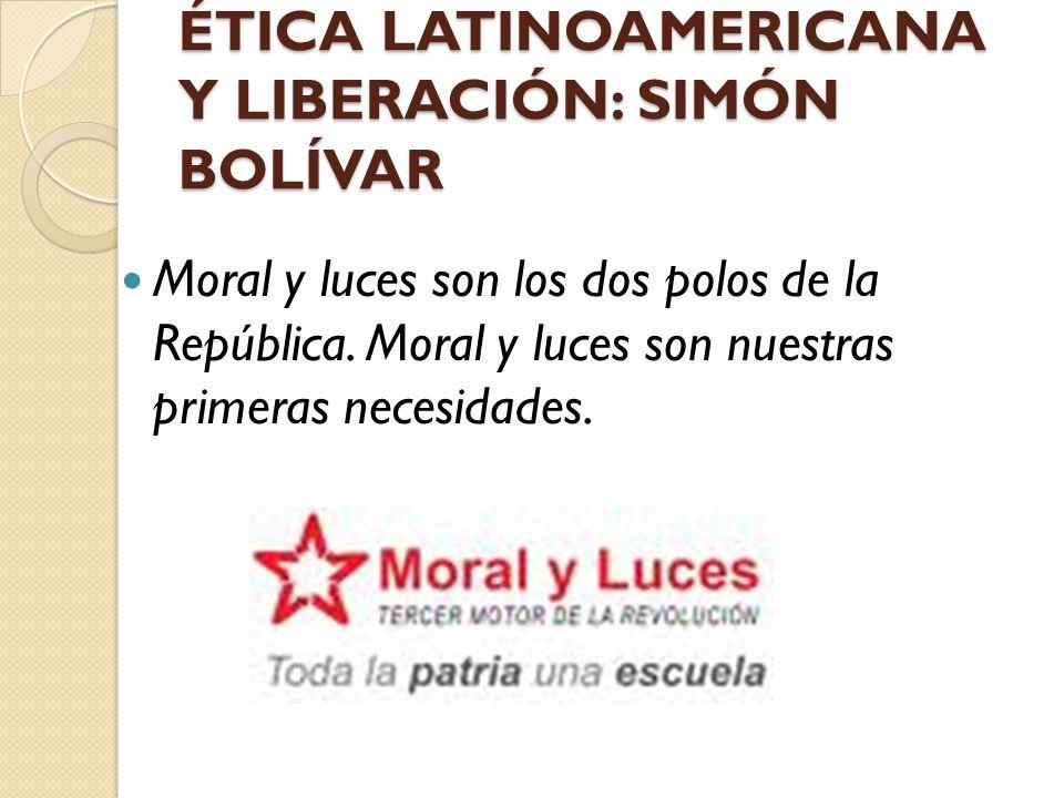 ÉTICA LATINOAMERICANA Y LIBERACIÓN: SIMÓN BOLÍVAR Moral y luces son los dos polos de la República. Moral y luces son nuestras primeras necesidades.