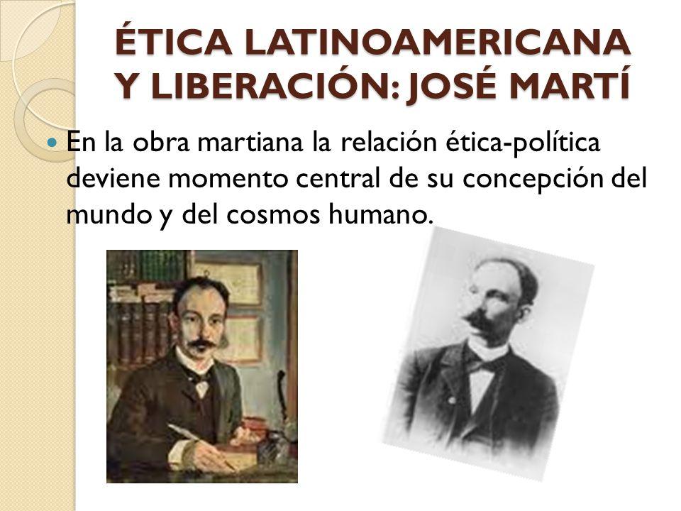 ÉTICA LATINOAMERICANA Y LIBERACIÓN: JOSÉ MARTÍ En la obra martiana la relación ética-política deviene momento central de su concepción del mundo y del