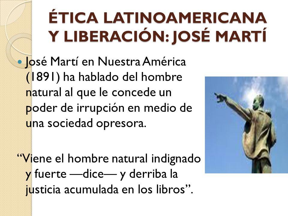 ÉTICA LATINOAMERICANA Y LIBERACIÓN: JOSÉ MARTÍ José Martí en Nuestra América (1891) ha hablado del hombre natural al que le concede un poder de irrupc