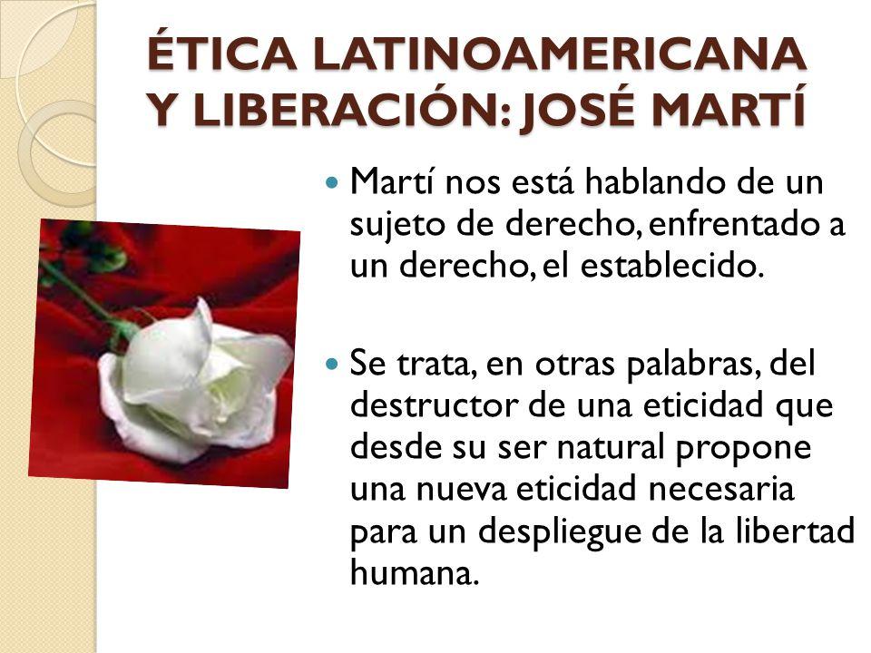 ÉTICA LATINOAMERICANA Y LIBERACIÓN: JOSÉ MARTÍ Martí nos está hablando de un sujeto de derecho, enfrentado a un derecho, el establecido. Se trata, en