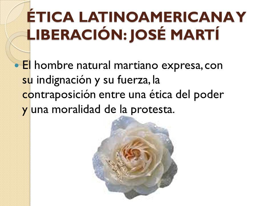 ÉTICA LATINOAMERICANA Y LIBERACIÓN: JOSÉ MARTÍ El hombre natural martiano expresa, con su indignación y su fuerza, la contraposición entre una ética d