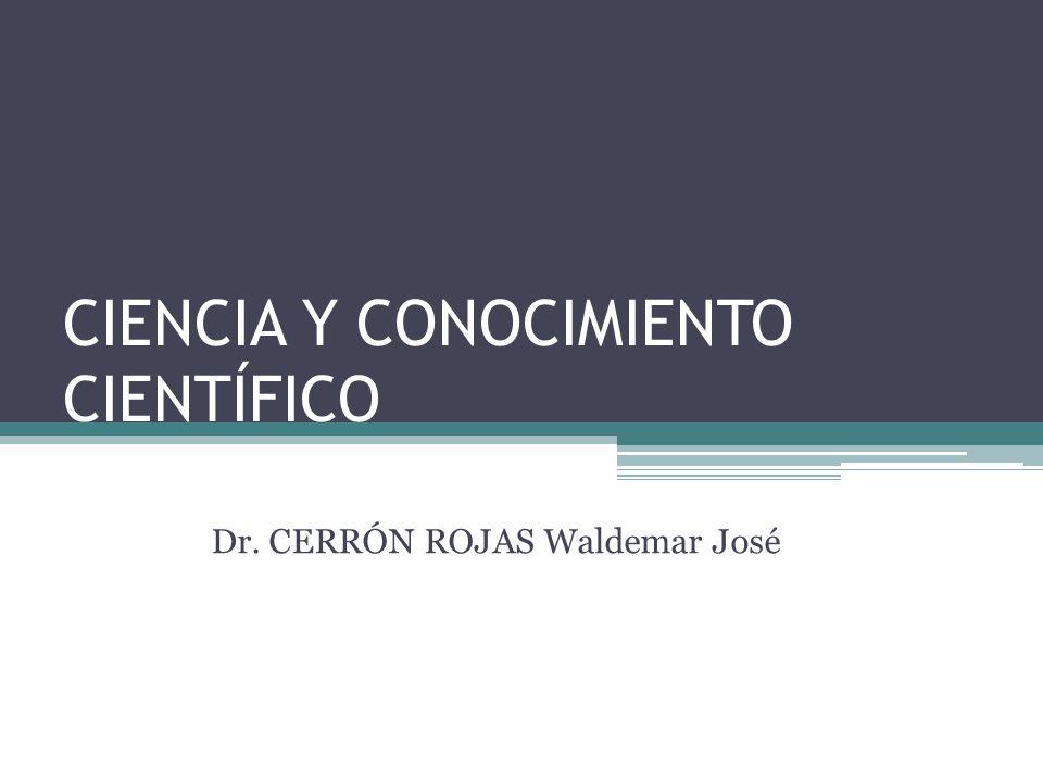 CIENCIA Y CONOCIMIENTO CIENTÍFICO Dr. CERRÓN ROJAS Waldemar José