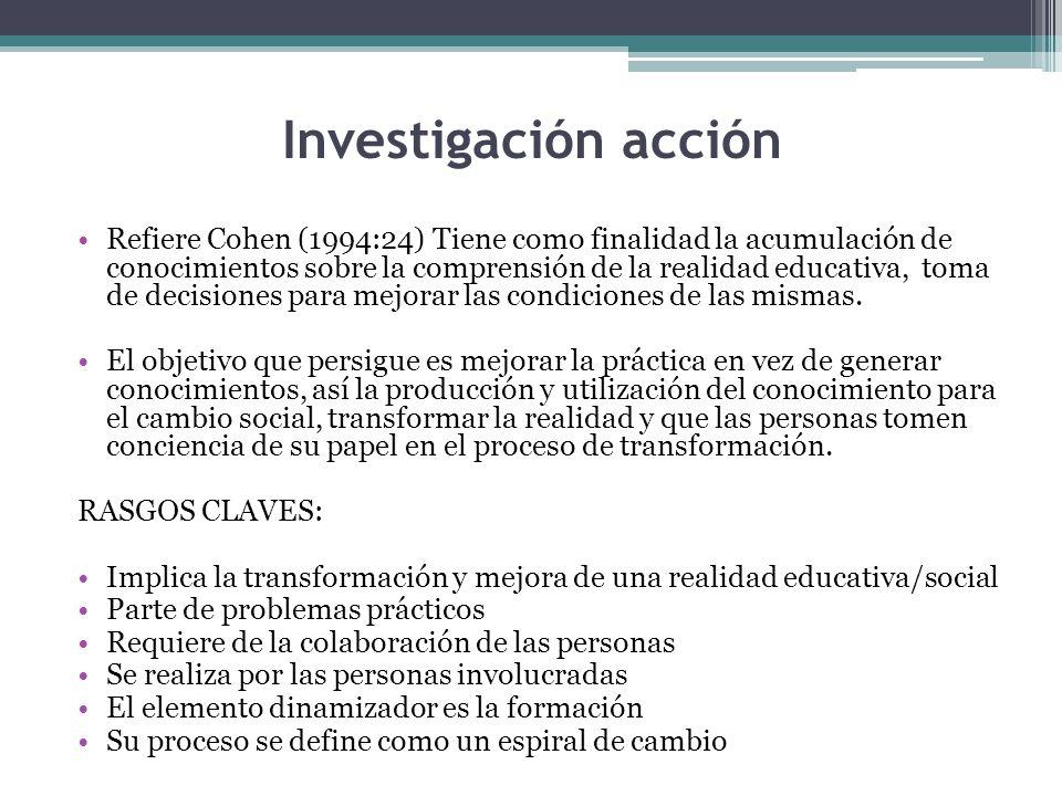 Investigación acción Refiere Cohen (1994:24) Tiene como finalidad la acumulación de conocimientos sobre la comprensión de la realidad educativa, toma