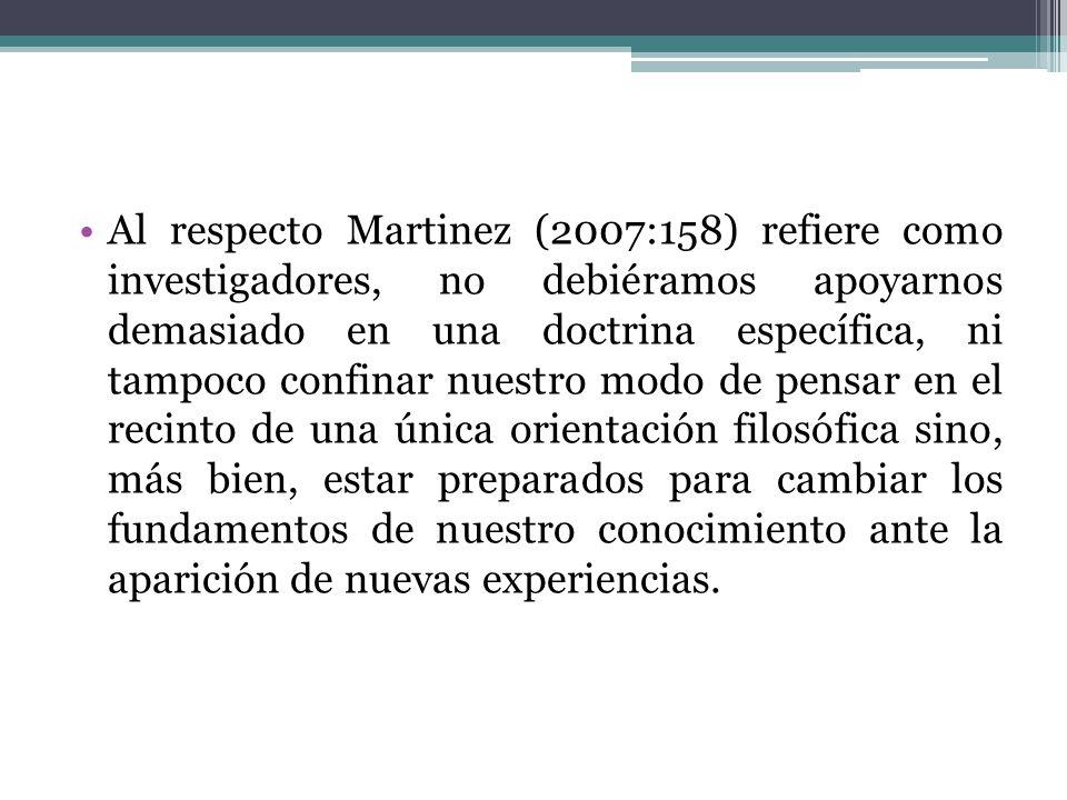 Al respecto Martinez (2007:158) refiere como investigadores, no debiéramos apoyarnos demasiado en una doctrina específica, ni tampoco confinar nuestro