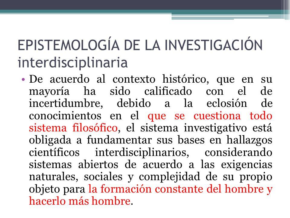 EPISTEMOLOGÍA DE LA INVESTIGACIÓN interdisciplinaria De acuerdo al contexto histórico, que en su mayoría ha sido calificado con el de incertidumbre, d