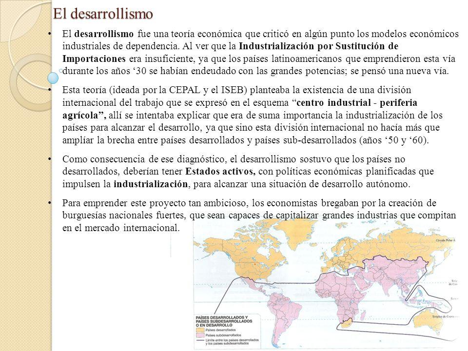 El desarrollismo El desarrollismo fue una teoría económica que criticó en algún punto los modelos económicos industriales de dependencia. Al ver que l