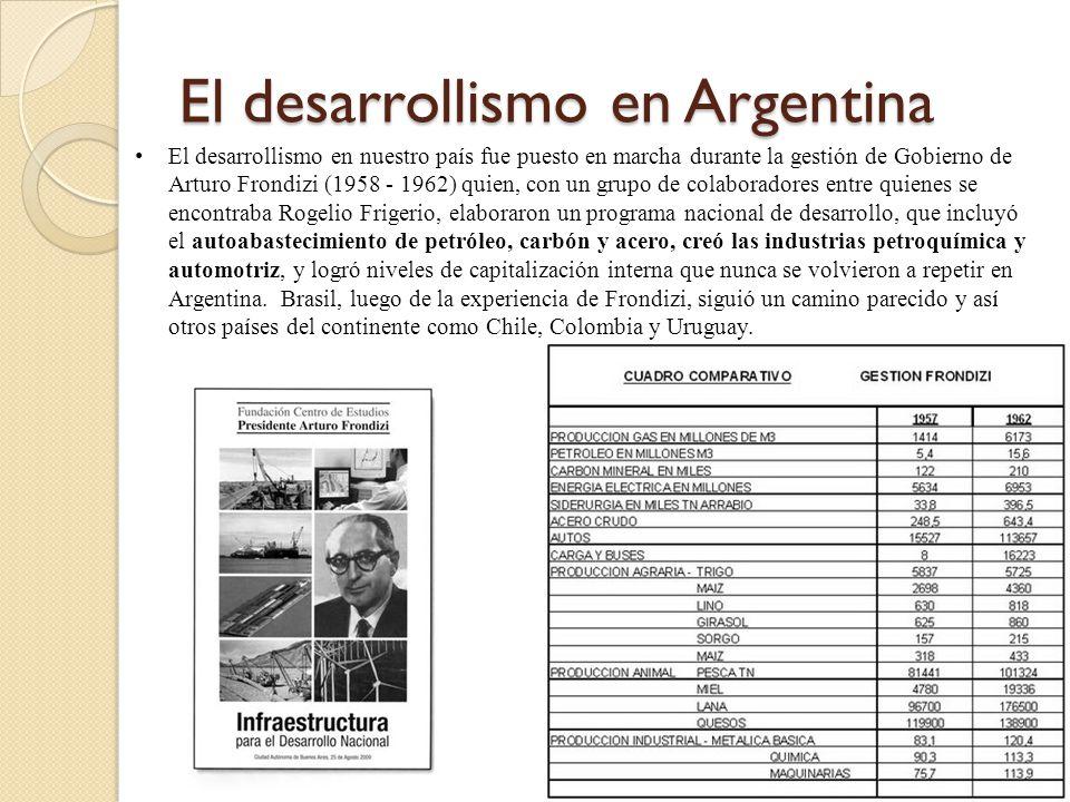 El desarrollismo en Argentina El desarrollismo en nuestro país fue puesto en marcha durante la gestión de Gobierno de Arturo Frondizi (1958 - 1962) qu