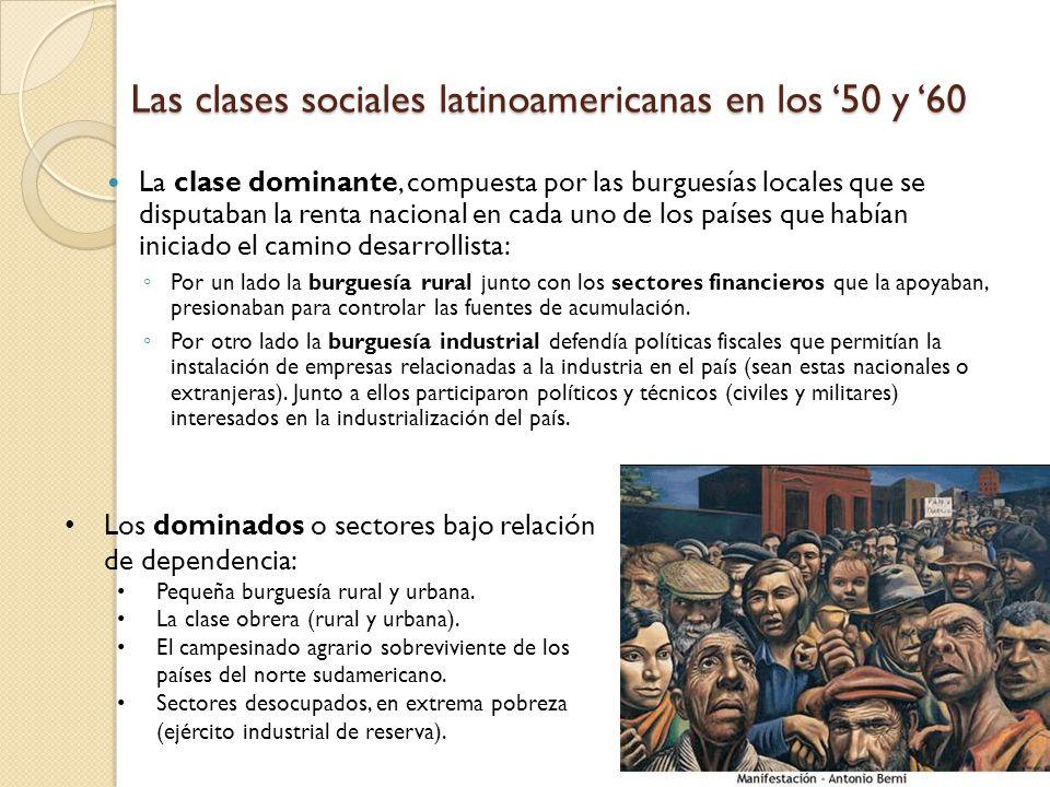 Las clases sociales latinoamericanas en los 50 y 60 La clase dominante, compuesta por las burguesías locales que se disputaban la renta nacional en ca