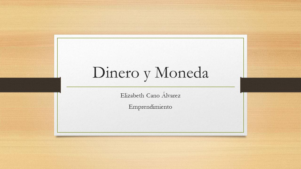 Dinero y Moneda Elizabeth Cano Álvarez Emprendimiento
