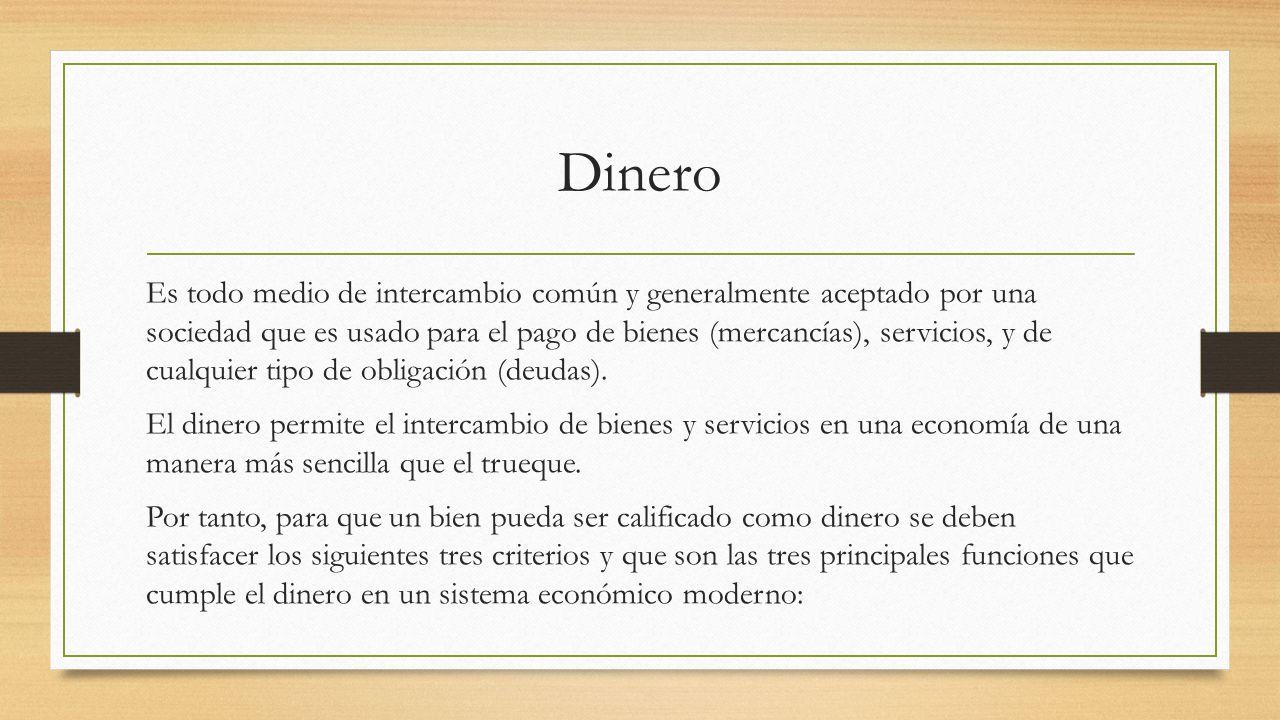 Dinero Es todo medio de intercambio común y generalmente aceptado por una sociedad que es usado para el pago de bienes (mercancías), servicios, y de c