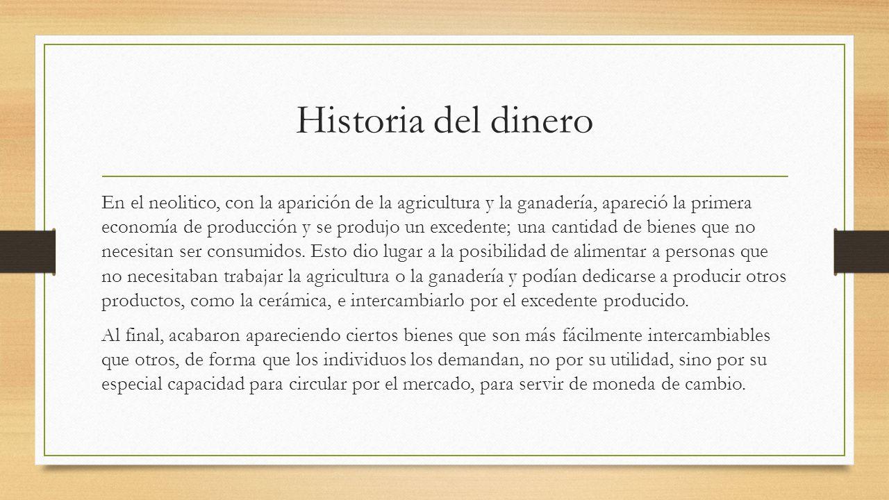 Historia del dinero En el neolitico, con la aparición de la agricultura y la ganadería, apareció la primera economía de producción y se produjo un exc