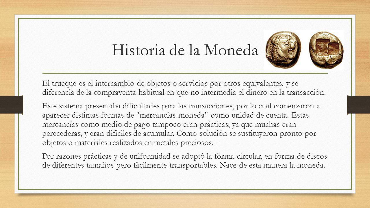 Historia de la Moneda El trueque es el intercambio de objetos o servicios por otros equivalentes, y se diferencia de la compraventa habitual en que no