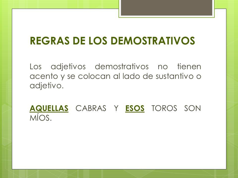 REGRAS DE LOS DEMOSTRATIVOS Los adjetivos demostrativos no tienen acento y se colocan al lado de sustantivo o adjetivo. AQUELLAS CABRAS Y ESOS TOROS S