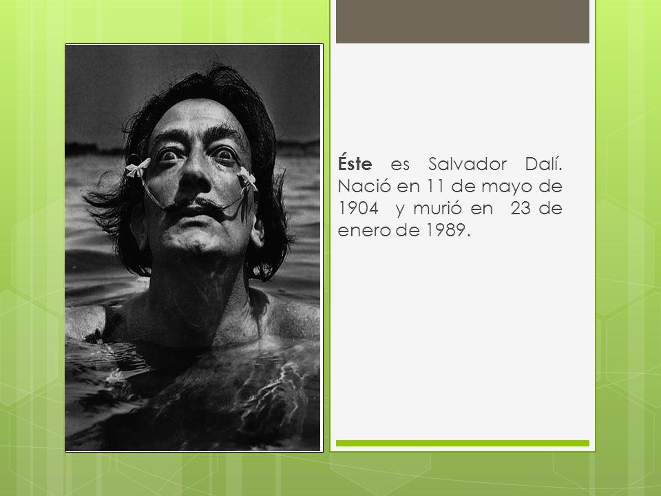 Éste es Salvador Dalí. Nació en 11 de mayo de 1904 y murió en 23 de enero de 1989.