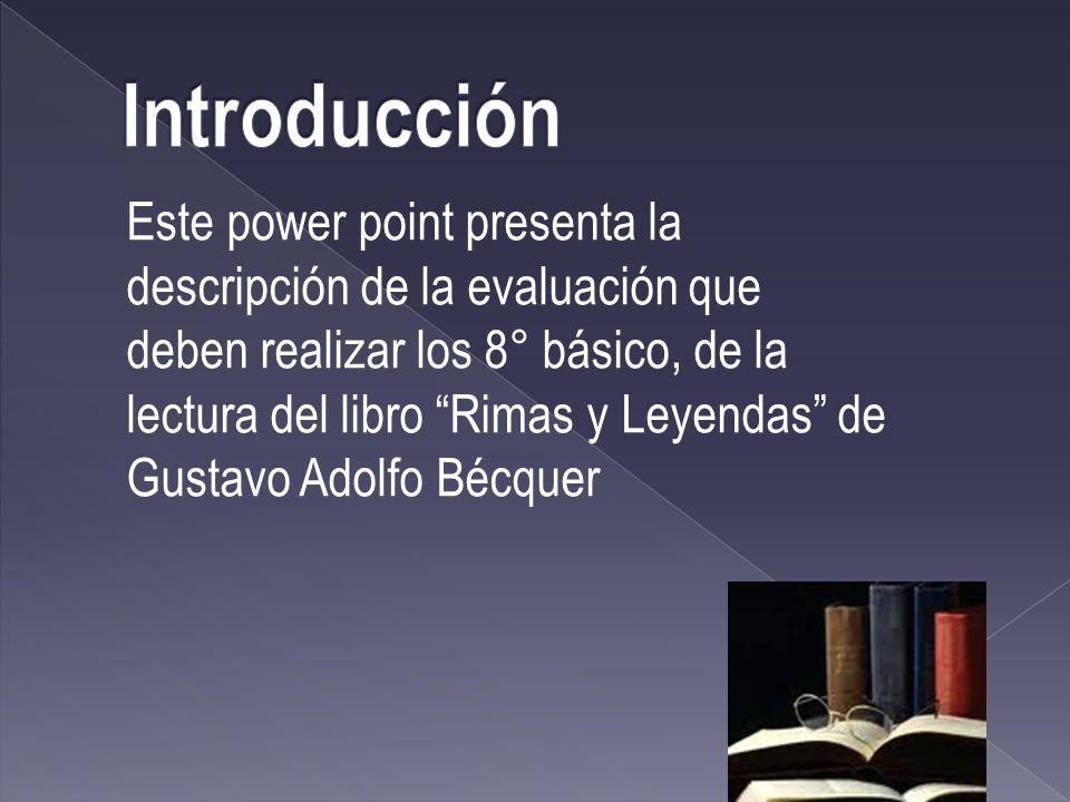 Este power point presenta la descripción de la evaluación que deben realizar los 8° básico, de la lectura del libro Rimas y Leyendas de Gustavo Adolfo Bécquer