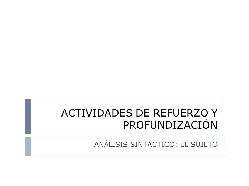 ACTIVIDADES DE REFUERZO Y PROFUNDIZACIÓN ANÁLISIS SINTÁCTICO: EL SUJETO