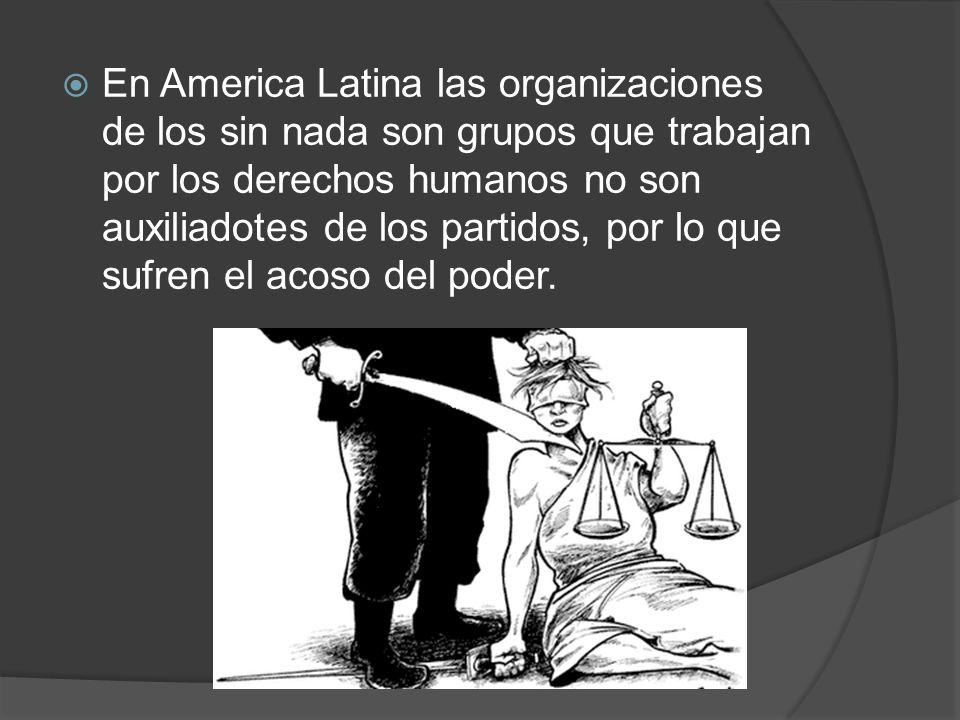 En America Latina las organizaciones de los sin nada son grupos que trabajan por los derechos humanos no son auxiliadotes de los partidos, por lo que