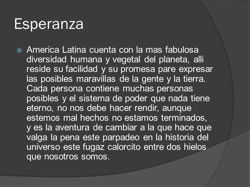 Esperanza America Latina cuenta con la mas fabulosa diversidad humana y vegetal del planeta, alli reside su facilidad y su promesa pare expresar las p