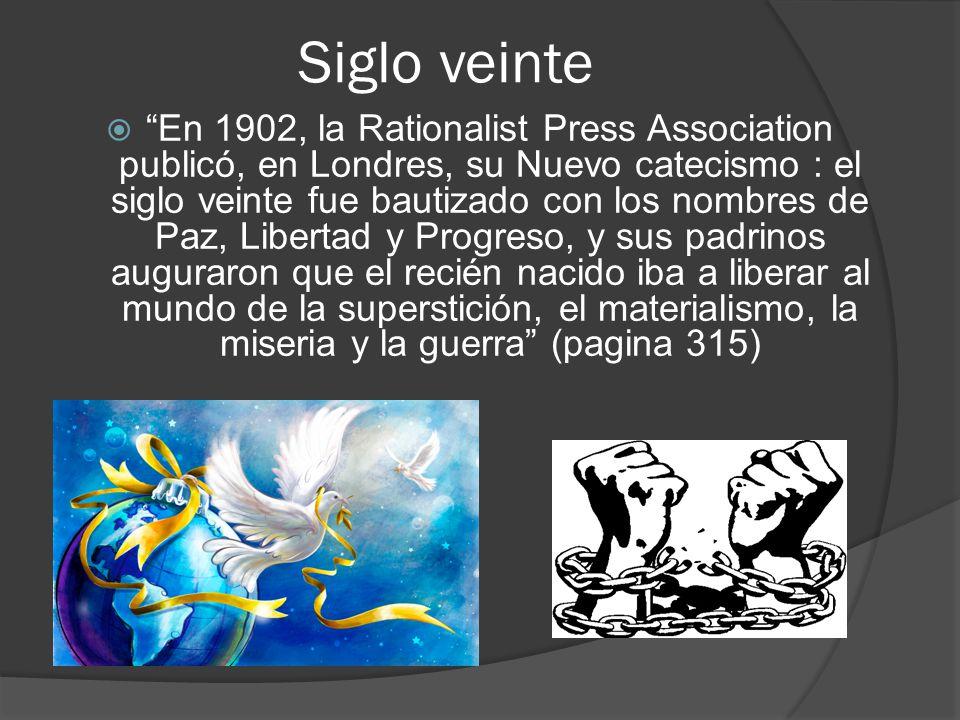 Siglo veinte En 1902, la Rationalist Press Association publicó, en Londres, su Nuevo catecismo : el siglo veinte fue bautizado con los nombres de Paz,