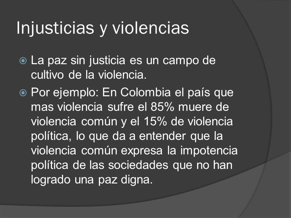 Injusticias y violencias La paz sin justicia es un campo de cultivo de la violencia. Por ejemplo: En Colombia el país que mas violencia sufre el 85% m