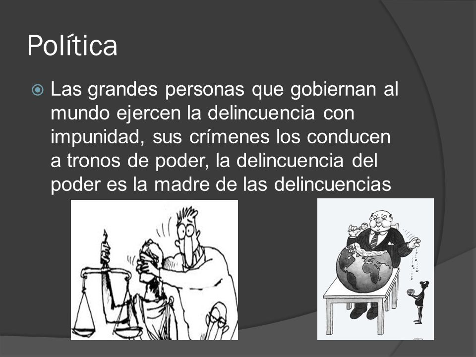 Política Las grandes personas que gobiernan al mundo ejercen la delincuencia con impunidad, sus crímenes los conducen a tronos de poder, la delincuenc