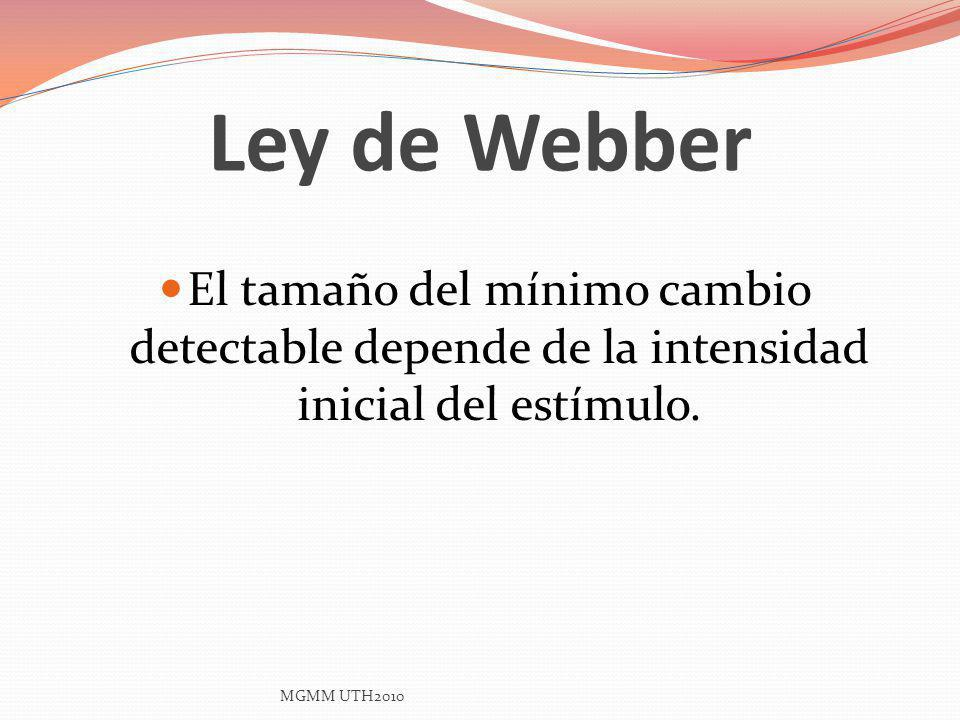 Ley de Webber El tamaño del mínimo cambio detectable depende de la intensidad inicial del estímulo. MGMM UTH2010